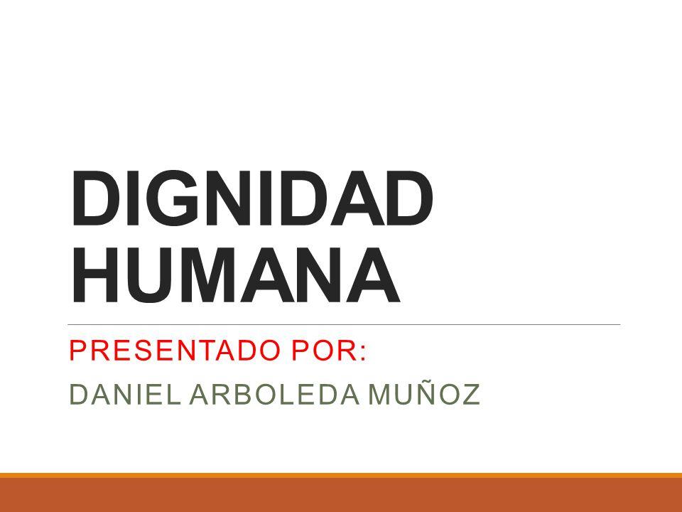 DIGNIDAD HUMANA PRESENTADO POR: DANIEL ARBOLEDA MUÑOZ