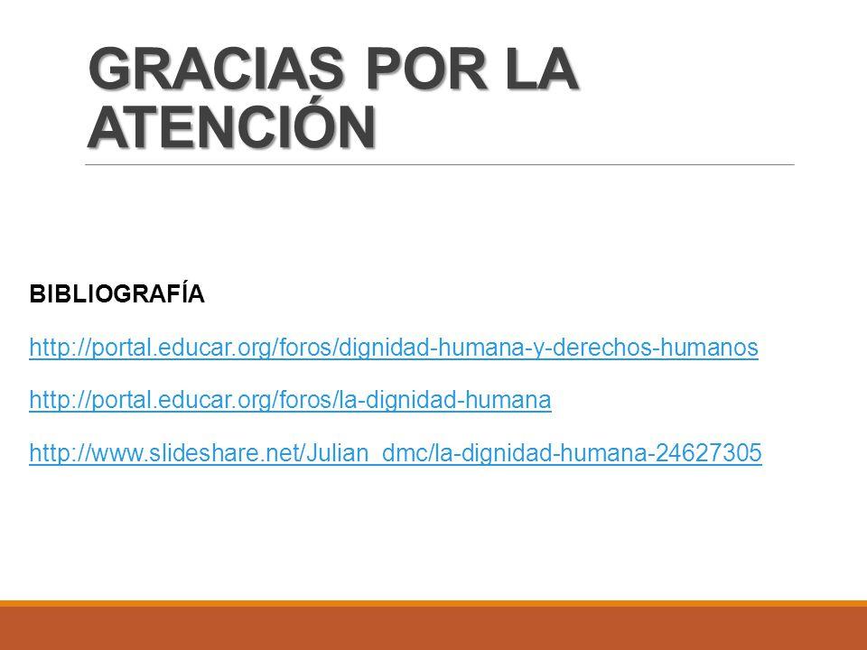 GRACIAS POR LA ATENCIÓN BIBLIOGRAFÍA http://portal.educar.org/foros/dignidad-humana-y-derechos-humanos http://portal.educar.org/foros/la-dignidad-humana http://www.slideshare.net/Julian_dmc/la-dignidad-humana-24627305