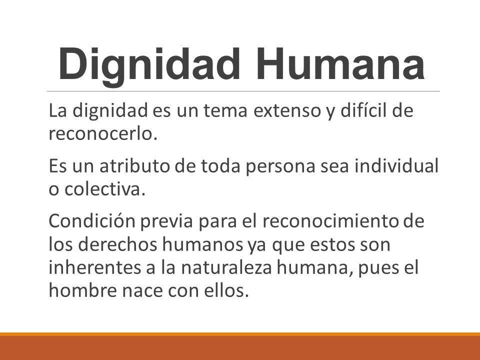 Dignidad Humana La dignidad es un tema extenso y difícil de reconocerlo. Es un atributo de toda persona sea individual o colectiva. Condición previa p