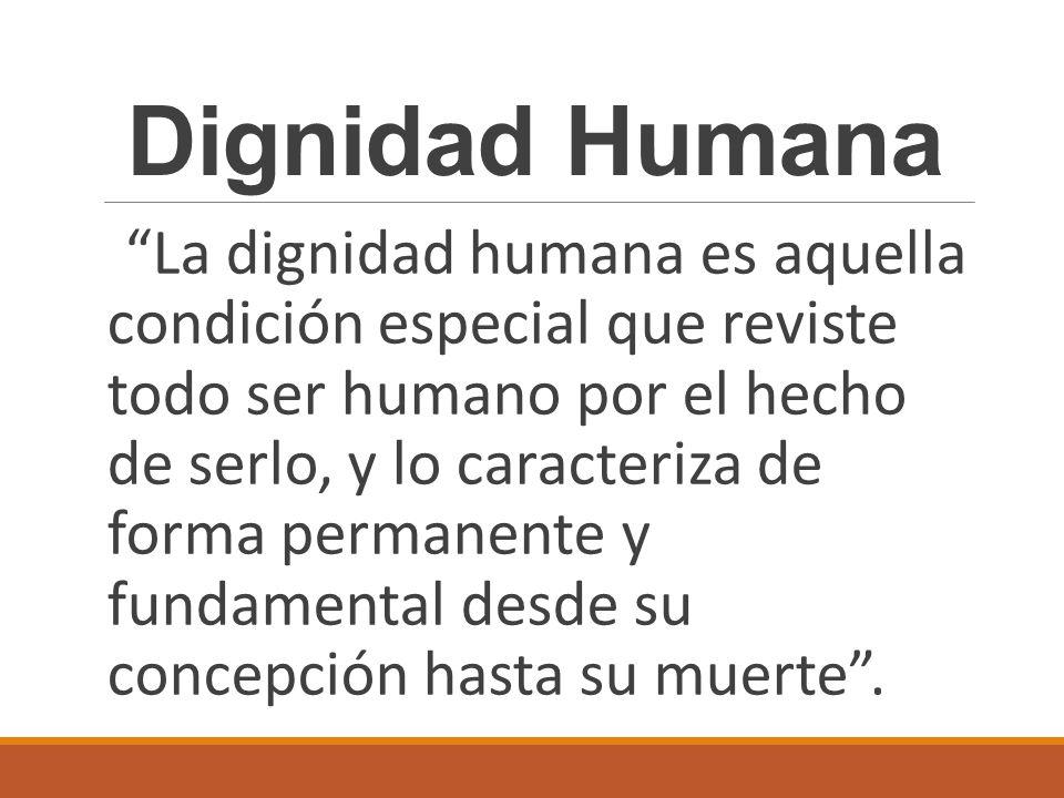 La dignidad humana es aquella condición especial que reviste todo ser humano por el hecho de serlo, y lo caracteriza de forma permanente y fundamental desde su concepción hasta su muerte.