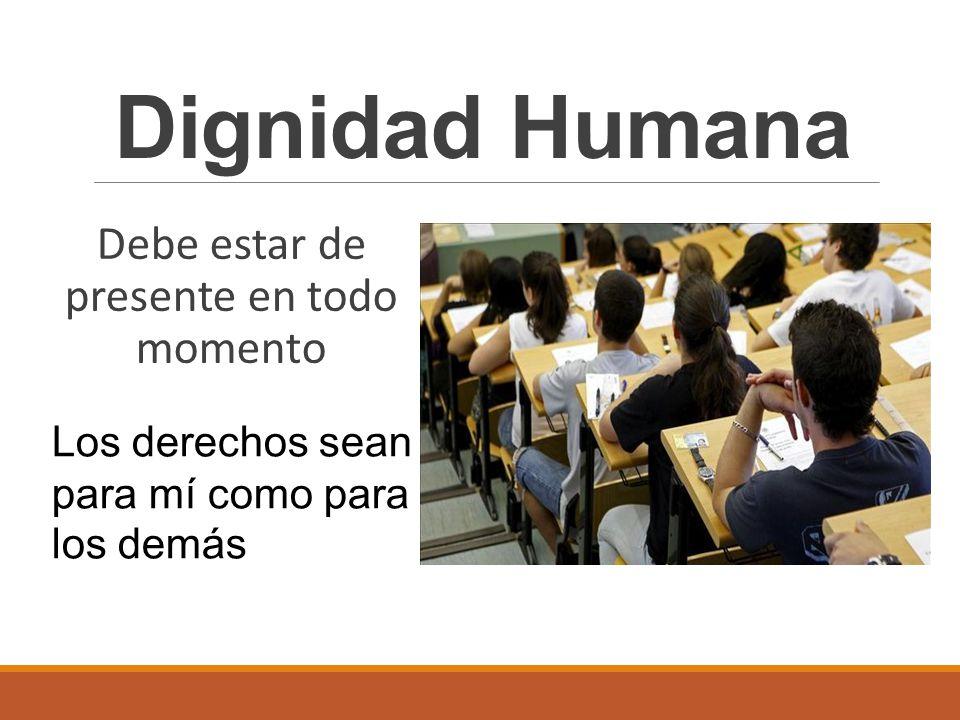 Debe estar de presente en todo momento Dignidad Humana Los derechos sean para mí como para los demás