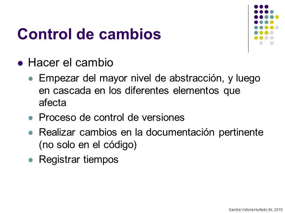 Sandra Victoria Hurtado Gil, 2010 Control de cambios Hacer el cambio Empezar del mayor nivel de abstracción, y luego en cascada en los diferentes elem