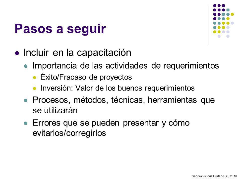 Sandra Victoria Hurtado Gil, 2010 Pasos a seguir Incluir en la capacitación Importancia de las actividades de requerimientos Éxito/Fracaso de proyecto