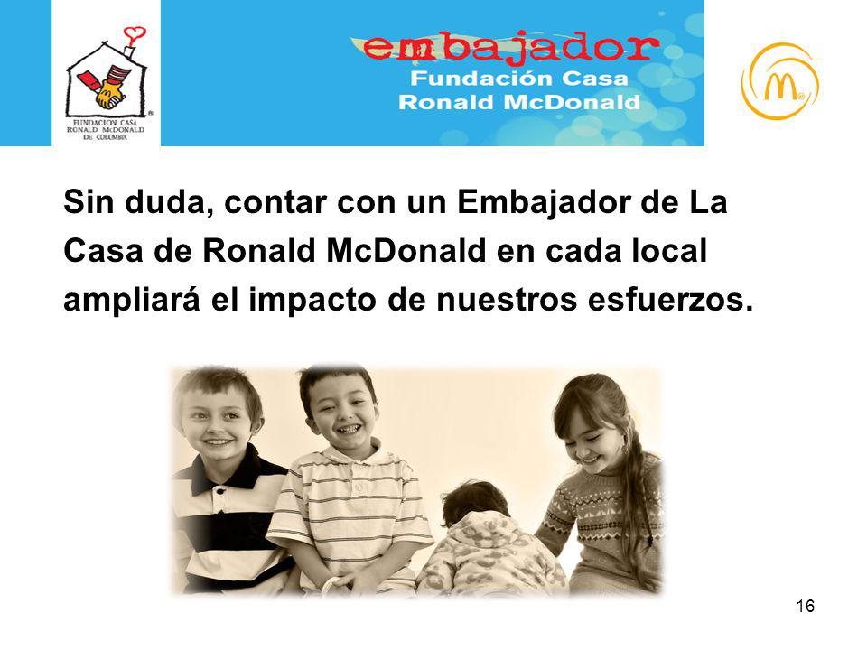 Programa Embajadores Sin duda, contar con un Embajador de La Casa de Ronald McDonald en cada local ampliará el impacto de nuestros esfuerzos. 16