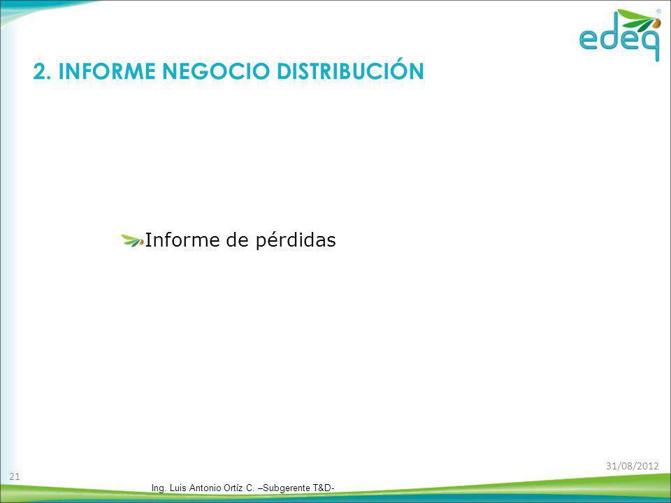 2. INFORME NEGOCIO DISTRIBUCIÓN Informe de pérdidas Ing. Luis Antonio Ortíz C. –Subgerente T&D- 31/08/2012 21