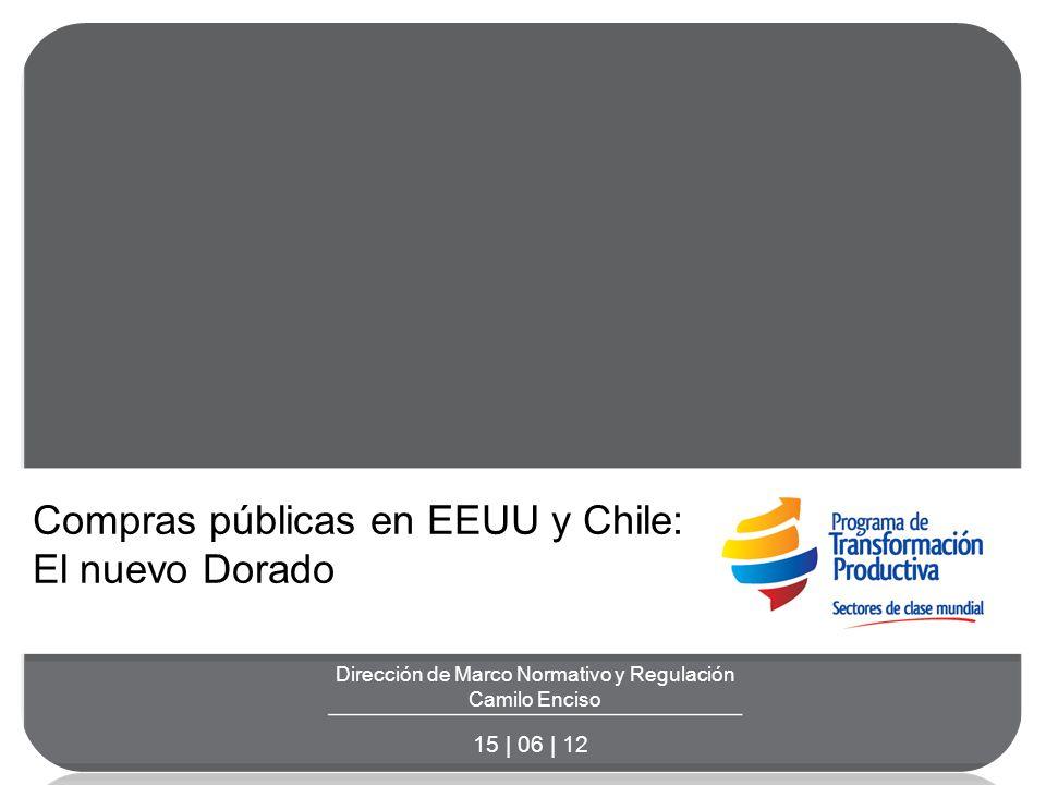 Dirección de Marco Normativo y Regulación Camilo Enciso 15 | 06 | 12 Compras públicas en EEUU y Chile: El nuevo Dorado