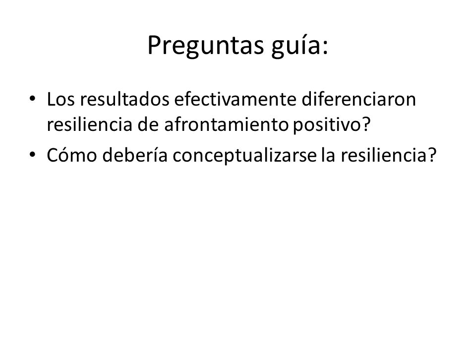 Preguntas guía: Los resultados efectivamente diferenciaron resiliencia de afrontamiento positivo? Cómo debería conceptualizarse la resiliencia?