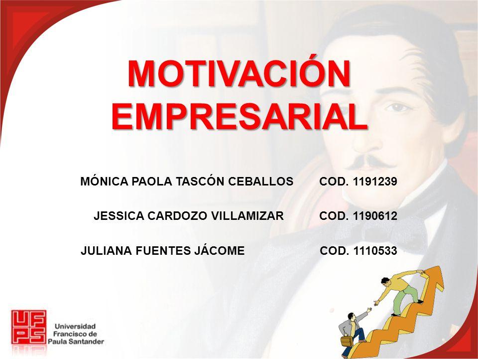 MOTIVACIÓN EMPRESARIAL MÓNICA PAOLA TASCÓN CEBALLOSCOD. 1191239 JESSICA CARDOZO VILLAMIZARCOD. 1190612 JULIANA FUENTES JÁCOMECOD. 1110533