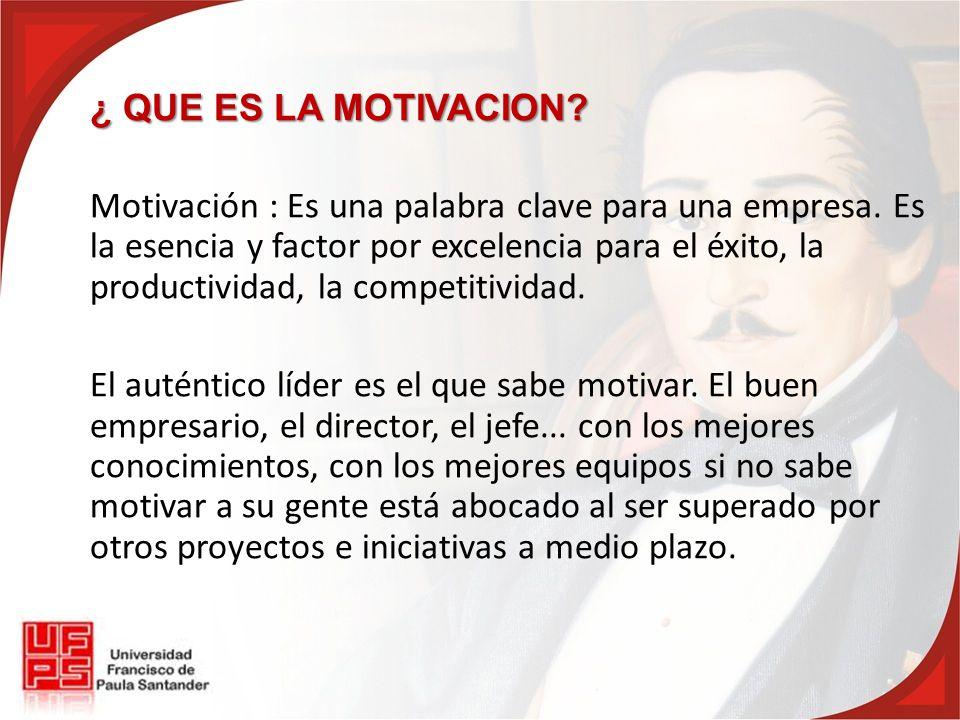 ¿ QUE ES LA MOTIVACION? Motivación : Es una palabra clave para una empresa. Es la esencia y factor por excelencia para el éxito, la productividad, la
