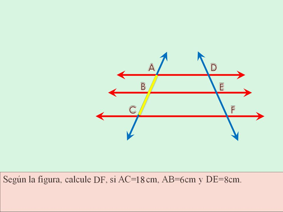 Considere la siguiente figura, donde las rectas rojas son paralelas. Según la figura, calcule DF, si AC=18cm, AB=6cm y DE=8cm.