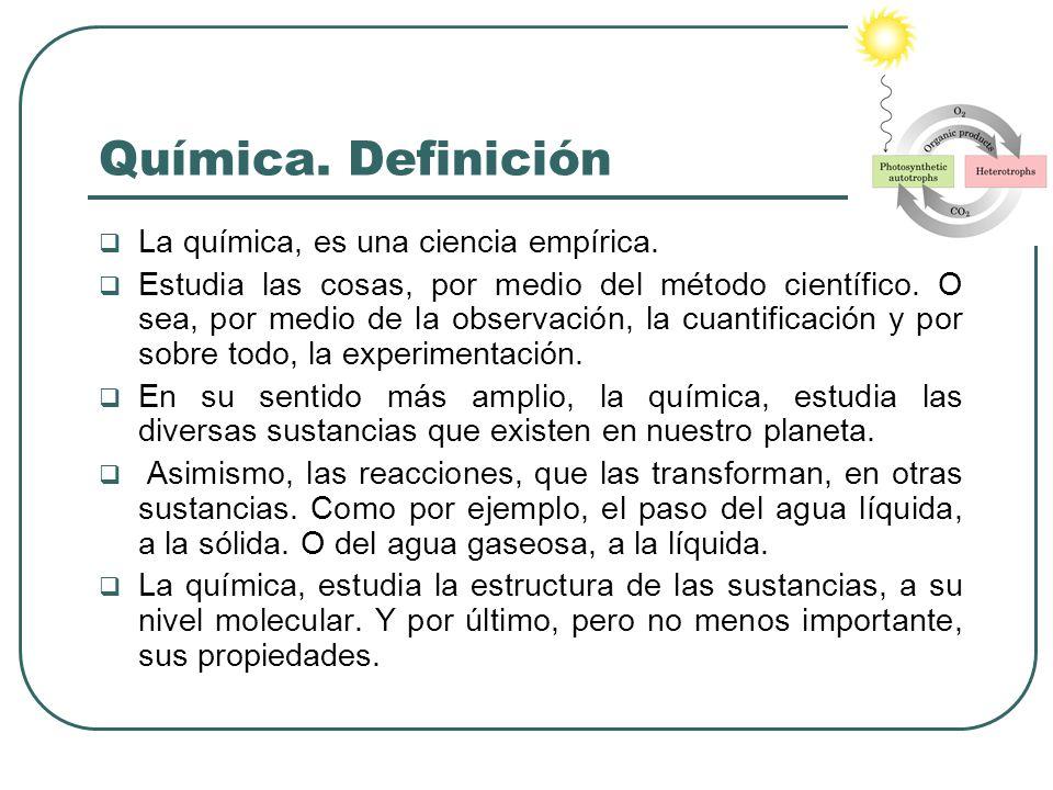 Química. Definición La química, es una ciencia empírica. Estudia las cosas, por medio del método científico. O sea, por medio de la observación, la cu