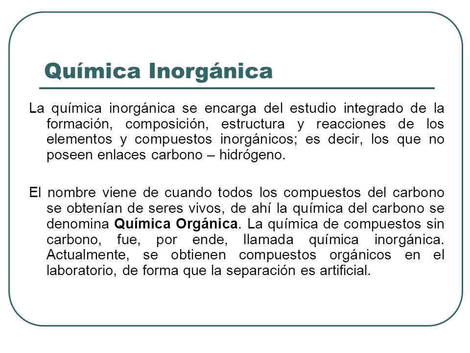 Química Inorgánica La química inorgánica se encarga del estudio integrado de la formación, composición, estructura y reacciones de los elementos y com