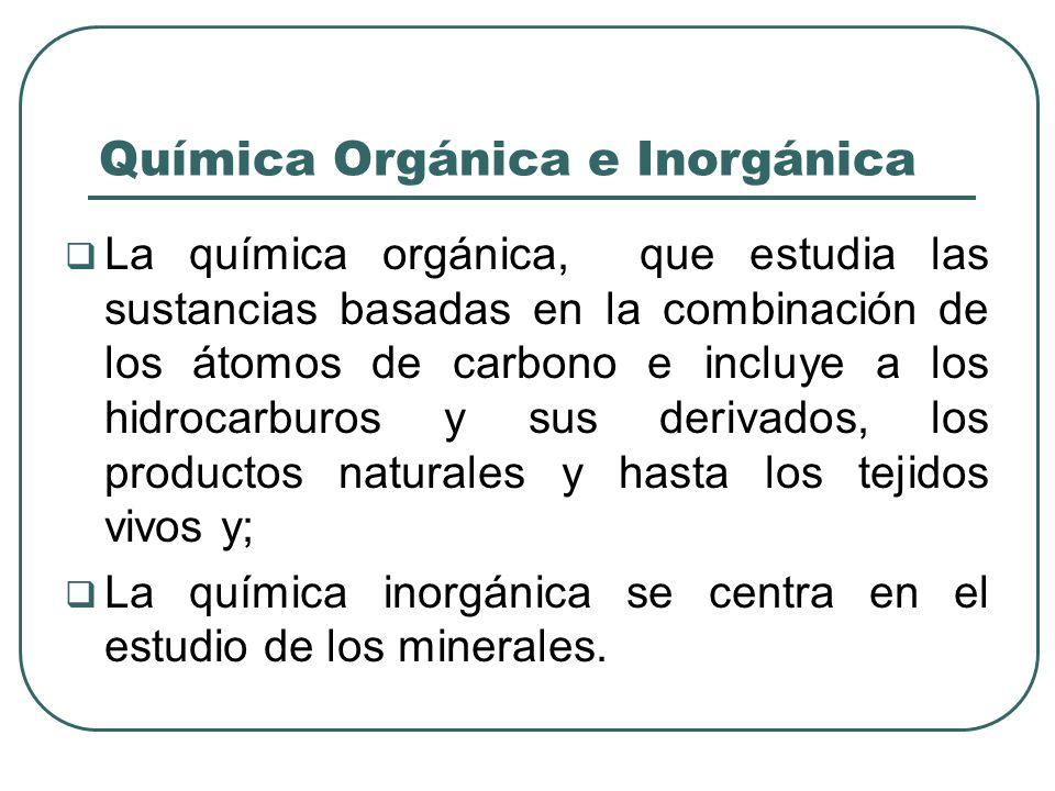 Química Orgánica e Inorgánica La química orgánica, que estudia las sustancias basadas en la combinación de los átomos de carbono e incluye a los hidro