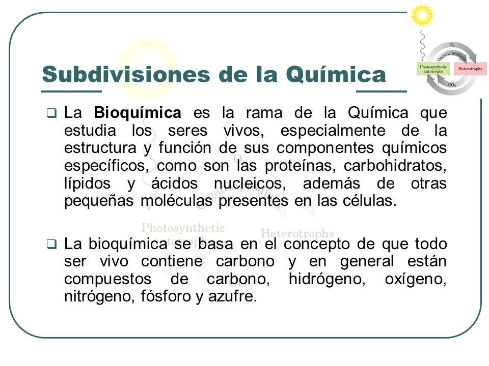 Subdivisiones de la Química La Bioquímica es la rama de la Química que estudia los seres vivos, especialmente de la estructura y función de sus compon