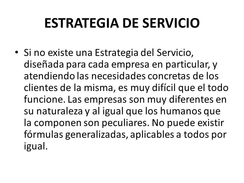 ESTRATEGIA DE SERVICIO Si no existe una Estrategia del Servicio, diseñada para cada empresa en particular, y atendiendo las necesidades concretas de l