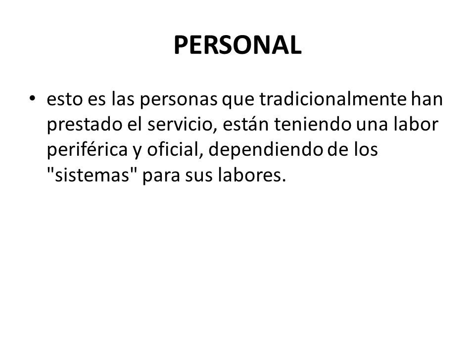 PERSONAL esto es las personas que tradicionalmente han prestado el servicio, están teniendo una labor periférica y oficial, dependiendo de los