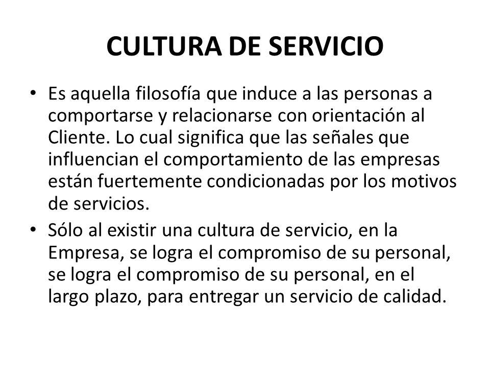 CULTURA DE SERVICIO Es aquella filosofía que induce a las personas a comportarse y relacionarse con orientación al Cliente. Lo cual significa que las