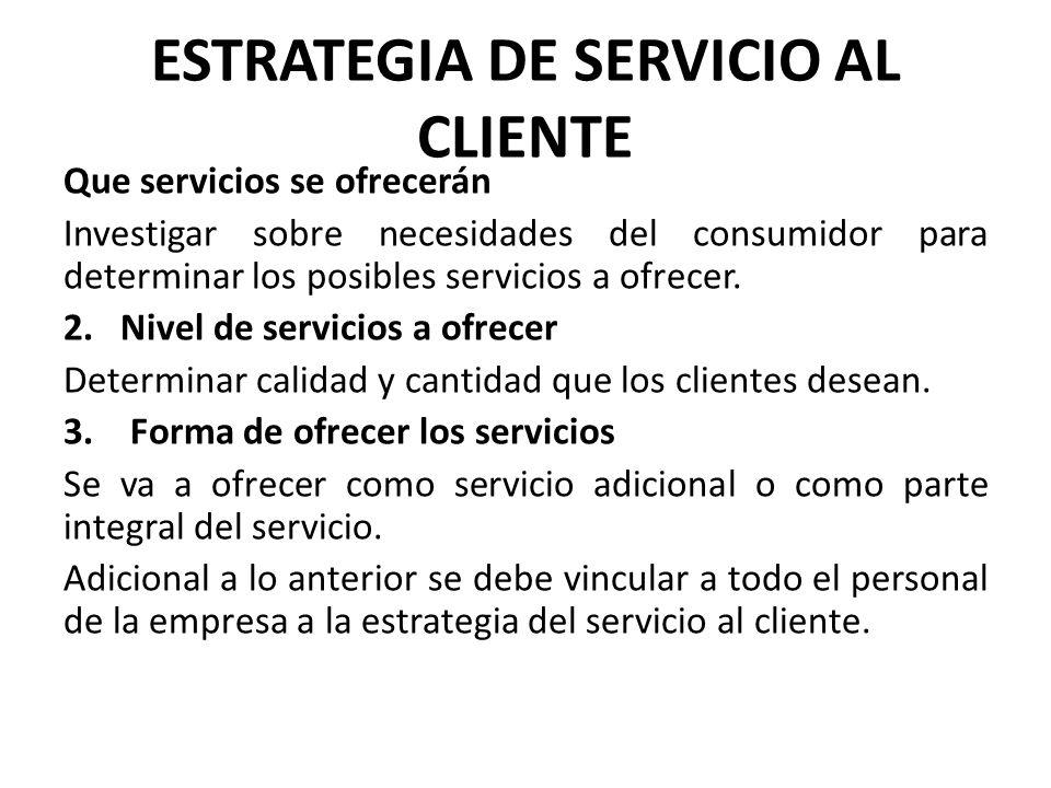 ESTRATEGIA DE SERVICIO AL CLIENTE Que servicios se ofrecerán Investigar sobre necesidades del consumidor para determinar los posibles servicios a ofre