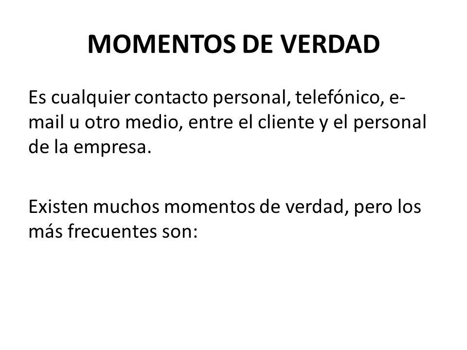 MOMENTOS DE VERDAD Es cualquier contacto personal, telefónico, e- mail u otro medio, entre el cliente y el personal de la empresa. Existen muchos mome