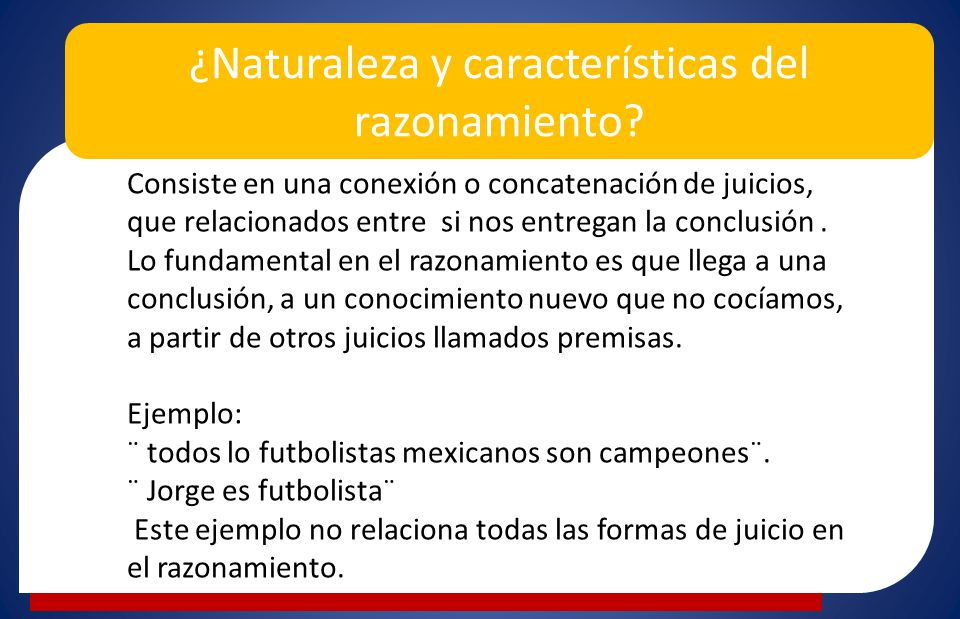 ¿Naturaleza y características del razonamiento? consi Consiste en una conexión o concatenación de juicios, que relacionados entre si nos entregan la c