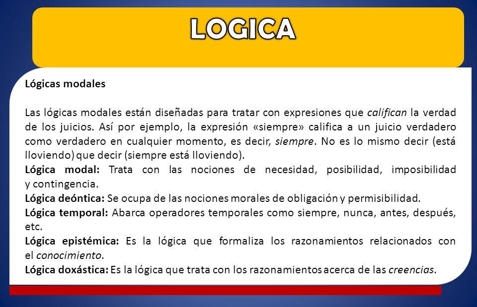 Lógicas modales Las lógicas modales están diseñadas para tratar con expresiones que califican la verdad de los juicios. Así por ejemplo, la expresión