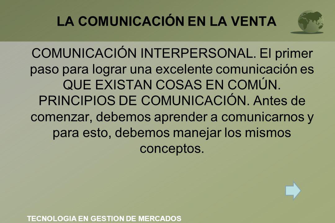 LA COMUNICACIÓN EN LA VENTA COMUNICACIÓN INTERPERSONAL. El primer paso para lograr una excelente comunicación es QUE EXISTAN COSAS EN COMÚN. PRINCIPIO