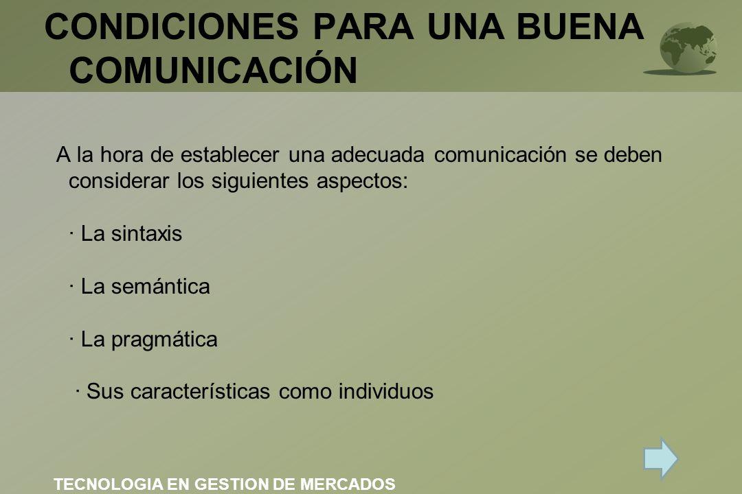CONDICIONES PARA UNA BUENA COMUNICACIÓN A la hora de establecer una adecuada comunicación se deben considerar los siguientes aspectos: · La sintaxis · La semántica · La pragmática · Sus características como individuos TECNOLOGIA EN GESTION DE MERCADOS