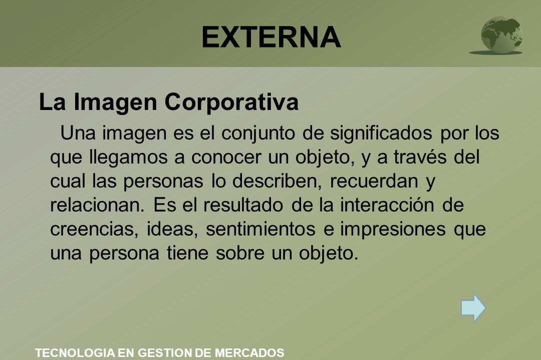 EXTERNA La Imagen Corporativa Una imagen es el conjunto de significados por los que llegamos a conocer un objeto, y a través del cual las personas lo describen, recuerdan y relacionan.