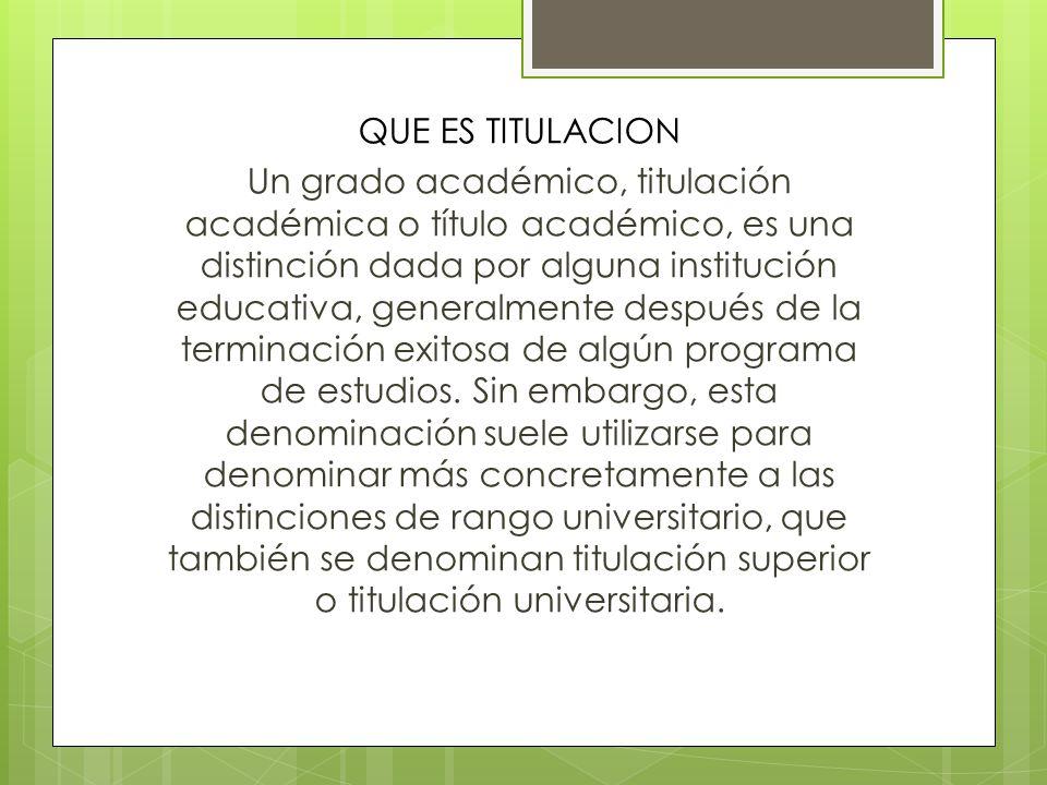 QUE ES TITULACION Un grado académico, titulación académica o título académico, es una distinción dada por alguna institución educativa, generalmente d