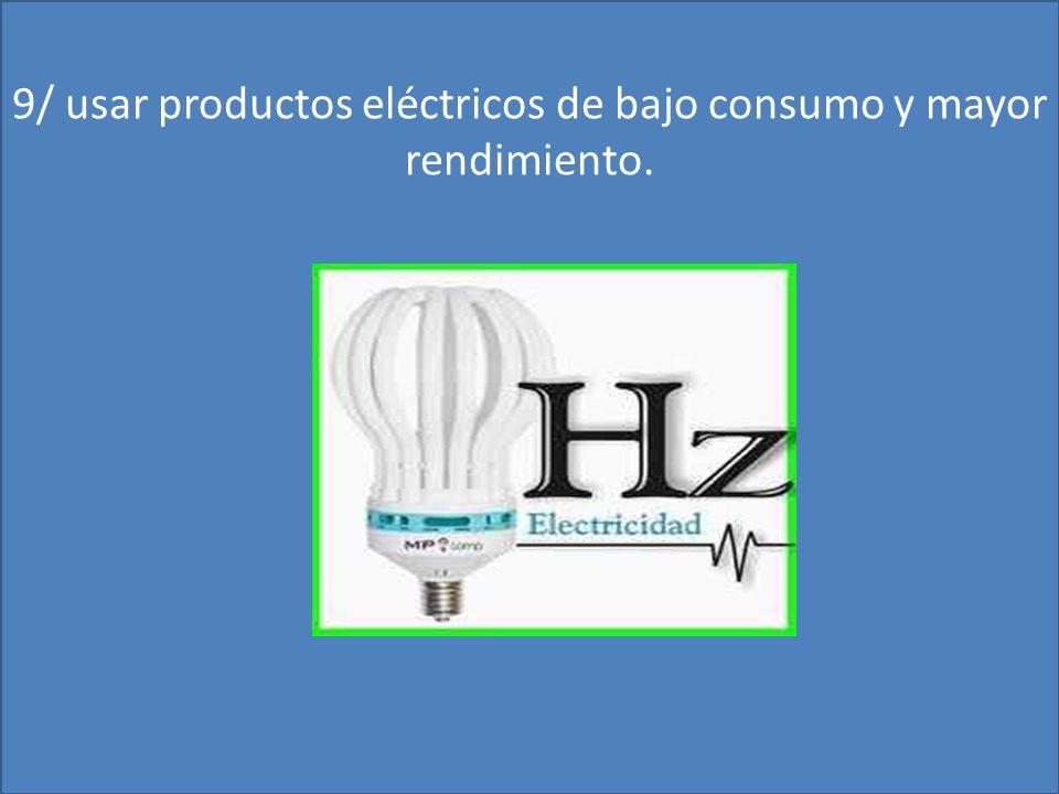 9/ usar productos eléctricos de bajo consumo y mayor rendimiento.