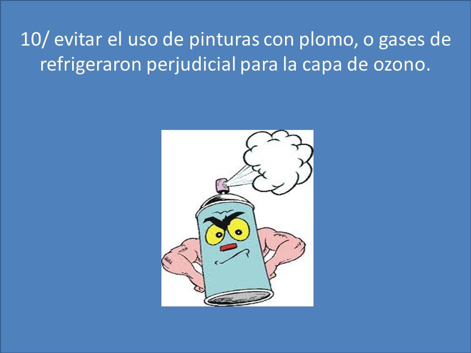 10/ evitar el uso de pinturas con plomo, o gases de refrigeraron perjudicial para la capa de ozono.