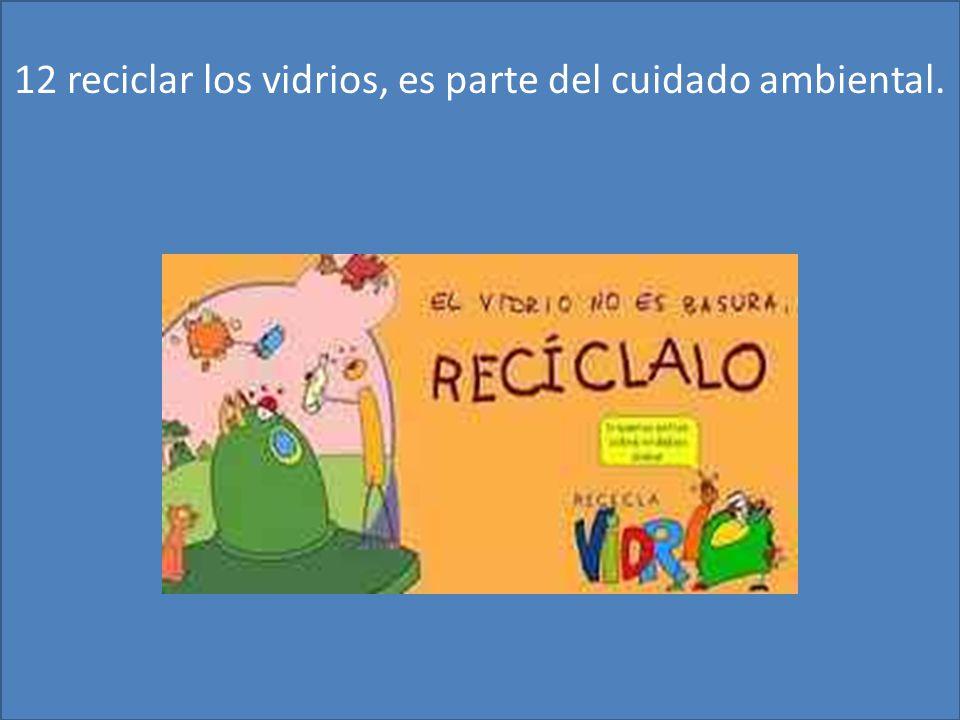 12 reciclar los vidrios, es parte del cuidado ambiental.