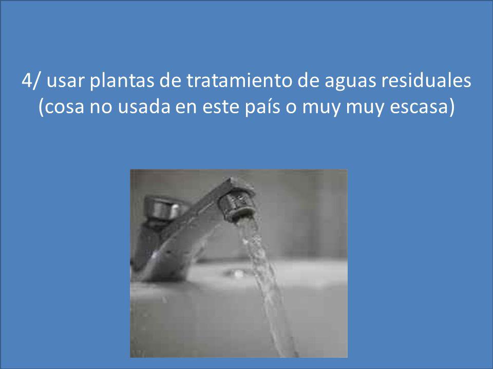 4/ usar plantas de tratamiento de aguas residuales (cosa no usada en este país o muy muy escasa)