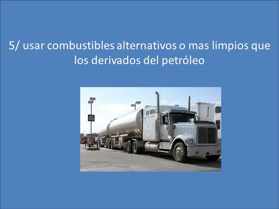 5/ usar combustibles alternativos o mas limpios que los derivados del petróleo