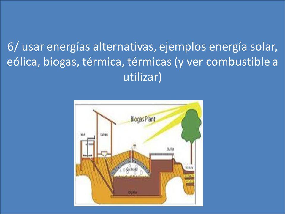 6/ usar energías alternativas, ejemplos energía solar, eólica, biogas, térmica, térmicas (y ver combustible a utilizar)