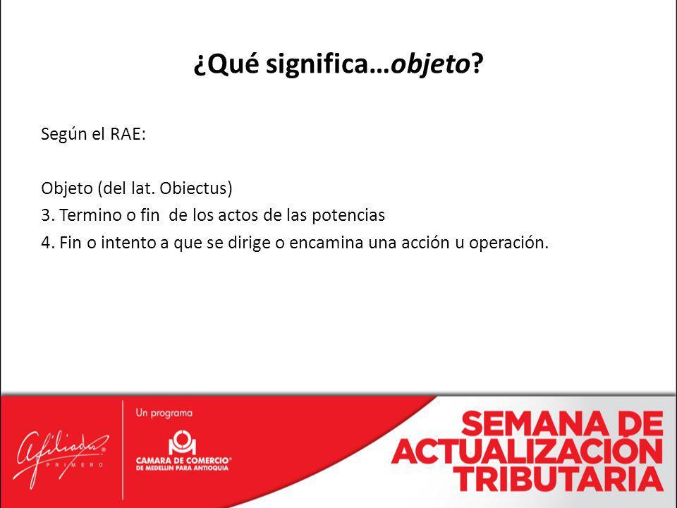 Según el RAE: Objeto (del lat. Obiectus) 3. Termino o fin de los actos de las potencias 4. Fin o intento a que se dirige o encamina una acción u opera