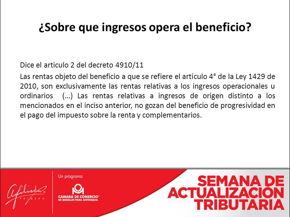 Dice el articulo 2 del decreto 4910/11 Las rentas objeto del beneficio a que se refiere el artículo 4° de la Ley 1429 de 2010, son exclusivamente las