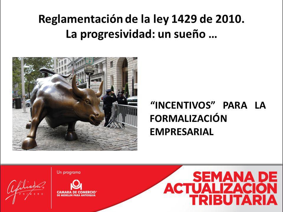 INCENTIVOS PARA LA FORMALIZACIÓN EMPRESARIAL Reglamentación de la ley 1429 de 2010. La progresividad: un sueño …