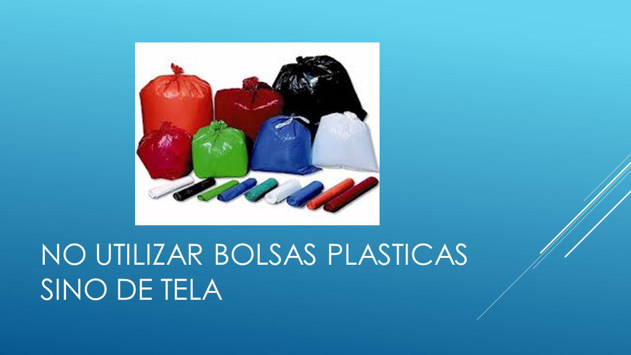 NO UTILIZAR BOLSAS PLASTICAS SINO DE TELA