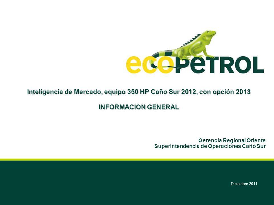 Diciembre 2011 Inteligencia de Mercado, equipo 350 HP Caño Sur 2012, con opción 2013 INFORMACION GENERAL Gerencia Regional Oriente Superintendencia de