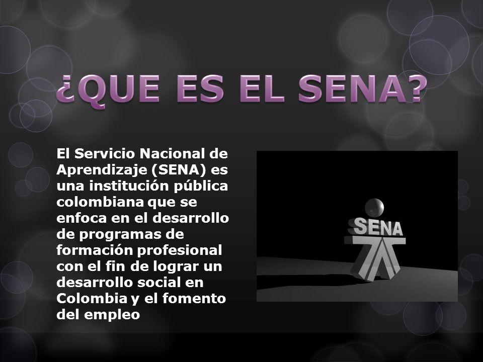 El Servicio Nacional de Aprendizaje (SENA) es una institución pública colombiana que se enfoca en el desarrollo de programas de formación profesional con el fin de lograr un desarrollo social en Colombia y el fomento del empleo