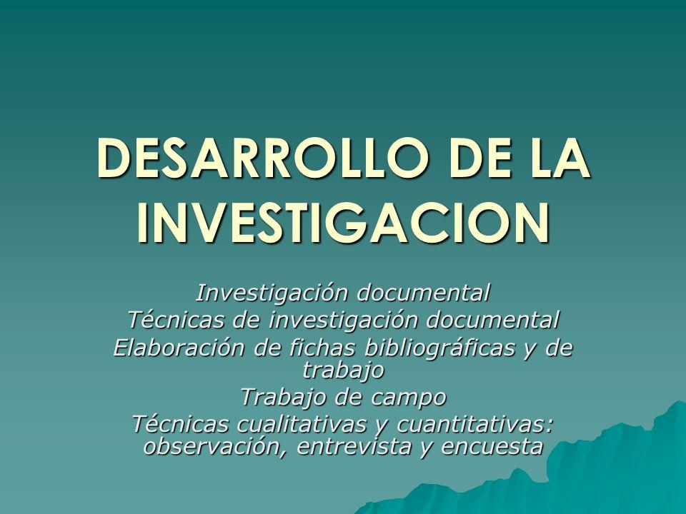 DESARROLLO DE LA INVESTIGACION Investigación documental Técnicas de investigación documental Elaboración de fichas bibliográficas y de trabajo Trabajo