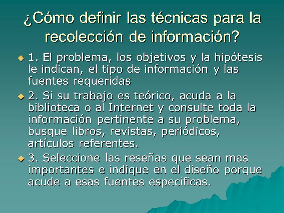 ¿Cómo definir las técnicas para la recolección de información? 1. El problema, los objetivos y la hipótesis le indican, el tipo de información y las f