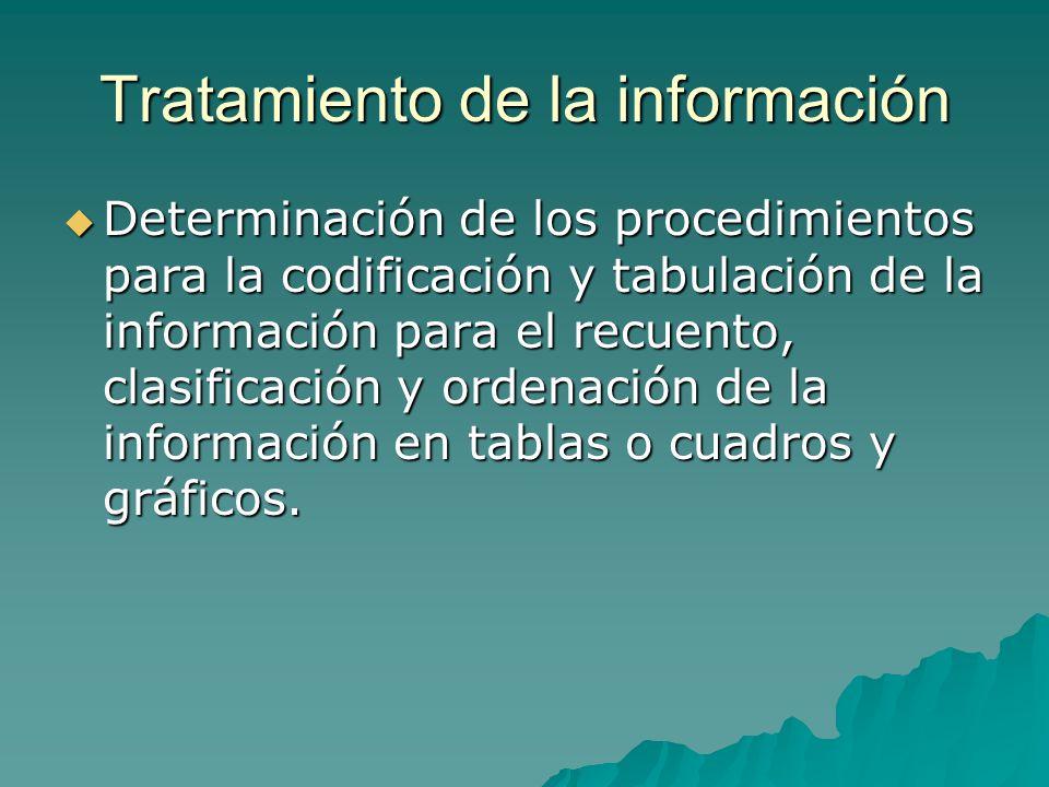 Tratamiento de la información Determinación de los procedimientos para la codificación y tabulación de la información para el recuento, clasificación y ordenación de la información en tablas o cuadros y gráficos.