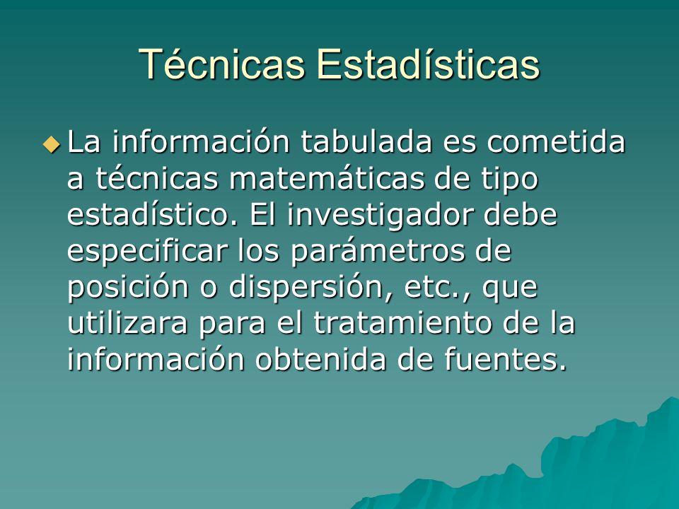 Técnicas Estadísticas La información tabulada es cometida a técnicas matemáticas de tipo estadístico. El investigador debe especificar los parámetros