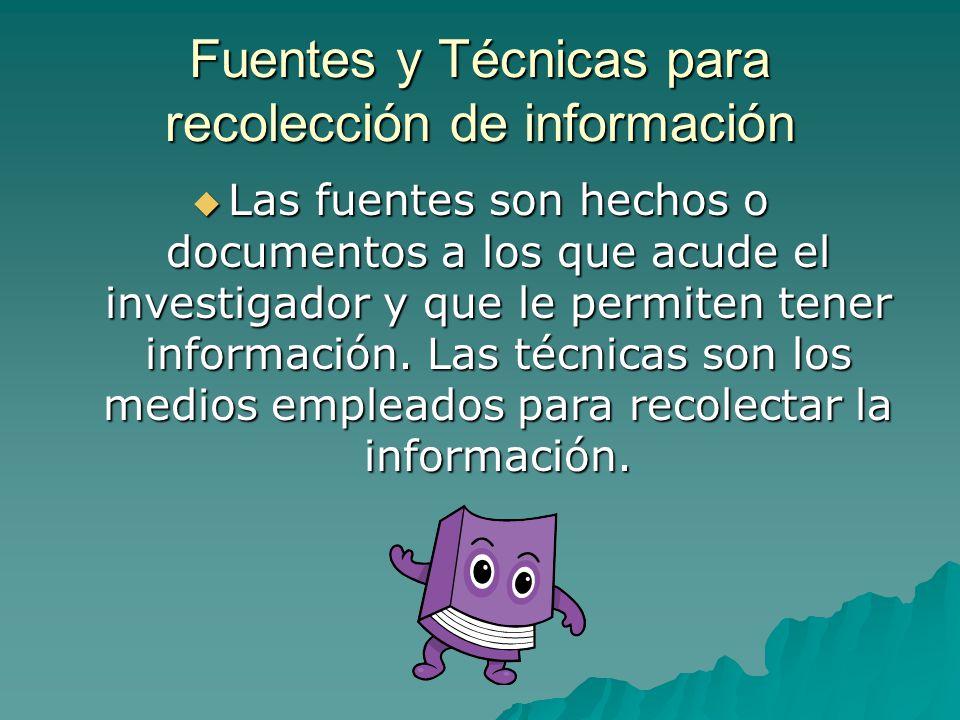 Fuentes y Técnicas para recolección de información Las fuentes son hechos o documentos a los que acude el investigador y que le permiten tener información.