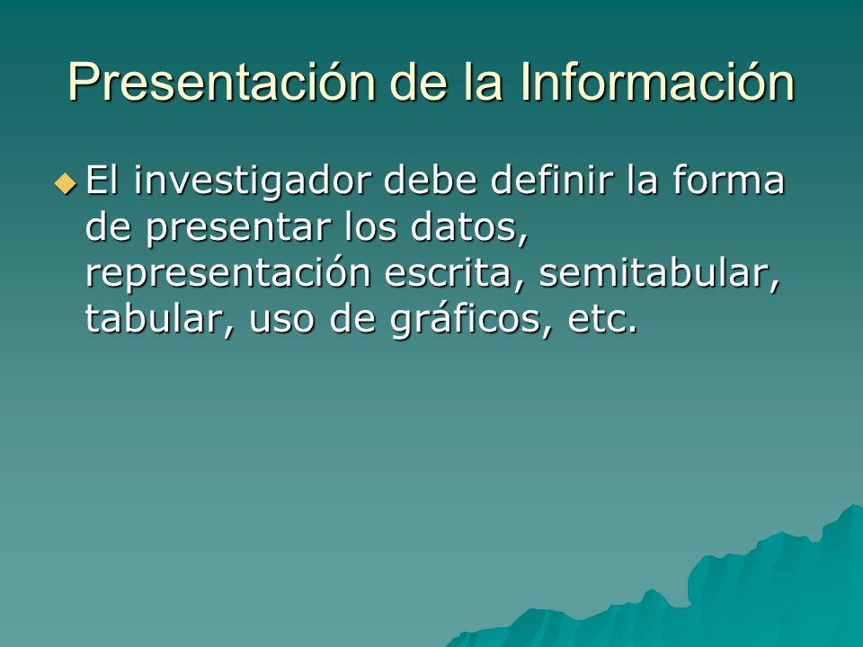 Presentación de la Información El investigador debe definir la forma de presentar los datos, representación escrita, semitabular, tabular, uso de gráficos, etc.