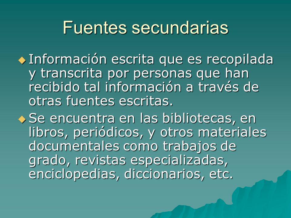 Fuentes secundarias Información escrita que es recopilada y transcrita por personas que han recibido tal información a través de otras fuentes escritas.