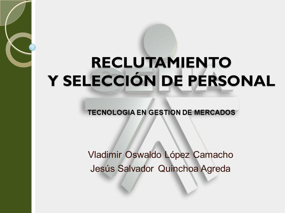 RECLUTAMIENTO Y SELECCIÓN DE PERSONAL TECNOLOGIA EN GESTION DE MERCADOS Vladimir Oswaldo López Camacho Jesús Salvador Quinchoa Agreda