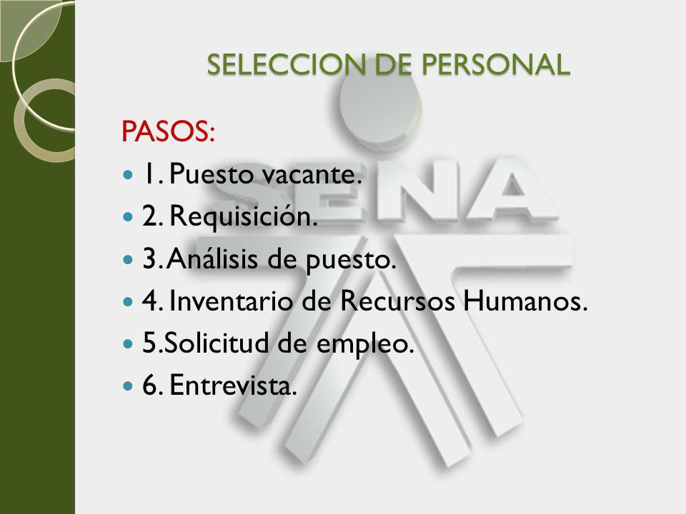 SELECCION DE PERSONAL PASOS: 1. Puesto vacante. 2. Requisición. 3. Análisis de puesto. 4. Inventario de Recursos Humanos. 5.Solicitud de empleo. 6. En
